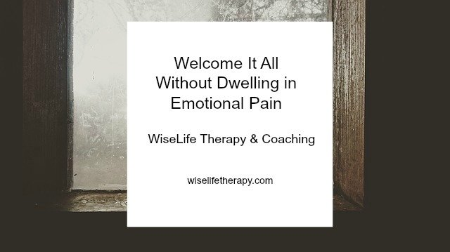 Santa Rosa Life Coach and Therapist Patty Bechtold blogs about how to welcome it all without dwelling in emotional pain at wiselifetherapy.com