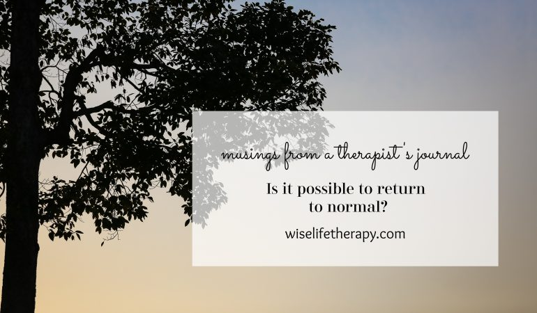 musings from a therapist's journal - Patty Bechtold writes about the return to normal during difficult times at wiselifetherapy.com.jpg