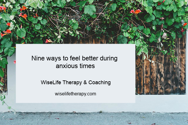 Nine ways to get through anxious times from Santa Rosa life coach & psychotherapist Patty Bechtold. www.wiselifetherapy.com