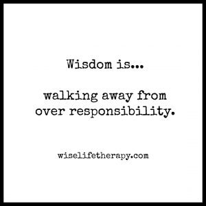 words_ wisdom is walking away from over responsibility